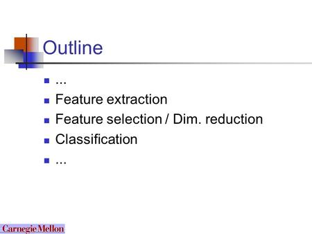 Outline... Feature extraction Feature selection / Dim. reduction Classification...