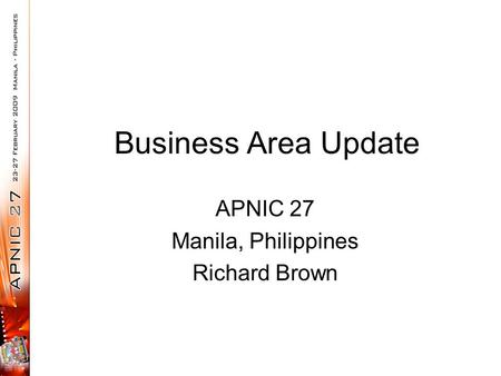 Business Area Update APNIC 27 Manila, Philippines Richard Brown.