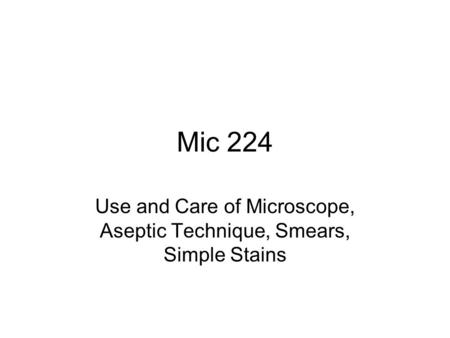 Mic 224 Use and Care of Microscope, Aseptic Technique, Smears, Simple Stains.