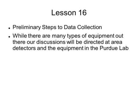 Lesson 16 Preliminary Steps to Data Collection While there are many types of equipment out there our discussions will be directed at area detectors and.