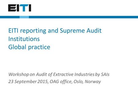 Workshop on Audit of Extractive Industries by SAIs 23 September 2015, OAG office, Oslo, Norway EITI reporting and Supreme Audit Institutions Global practice.