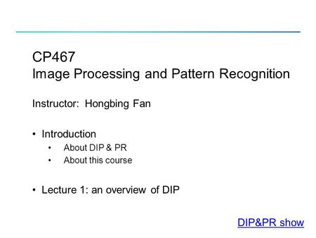 CP467 Image Processing and Pattern Recognition Instructor: Hongbing Fan Introduction About DIP & PR About this course Lecture 1: an overview of DIP DIP&PR.