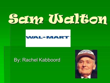 Sam Walton By: Rachel Kabboord. Sam Walton Early LIfe  Sam Walton was born on March 29, 1918. He was born in Kingfisher, Oklahoma.  Sam's father was.