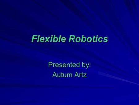 Flexible Robotics Presented by: Autum Artz. Objectives: Understand Flexible Robotics and the growth of tele-surgical devices. Describe and evaluate hardware.
