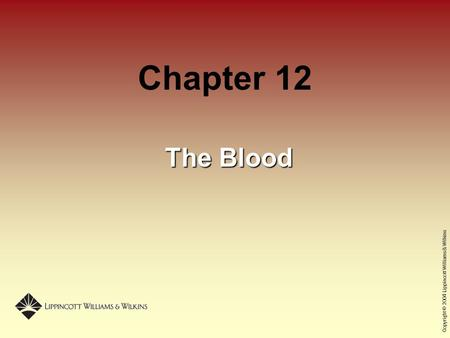Copyright © 2004 Lippincott Williams & Wilkins Chapter 12 The Blood.