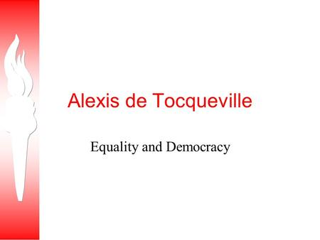 Alexis de Tocqueville Equality and Democracy. Tocqueville recognized that America was unique in the world, for America never had a monarchy, or feudalism,