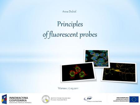 Principles of fluorescent probes Anna Dubiel Warsaw, 17.05.2011.