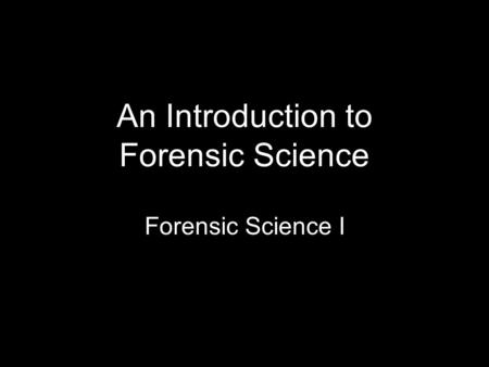 An Introduction to Forensic Science Forensic Science I.