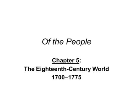 Of the People Chapter 5: The Eighteenth-Century World 1700–1775.