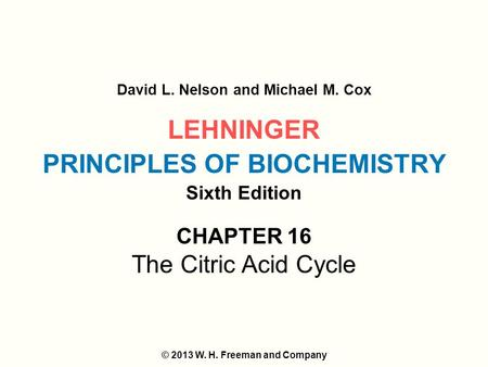 LEHNINGER PRINCIPLES OF BIOCHEMISTRY Sixth Edition David L. Nelson and Michael M. Cox © 2013 W. H. Freeman and Company CHAPTER 16 The Citric Acid Cycle.