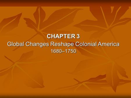 CHAPTER 3 Global Changes Reshape Colonial America 1680–1750.