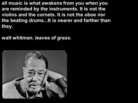 All music is what awakens from you when you are reminded by the instruments. It is not the violins and the cornets. It is not the oboe nor the beating.