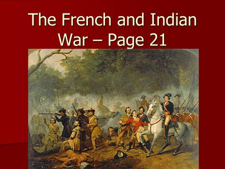 The French and Indian War – Page 21. 1. The French and Indian War would answer the question of which would be the stronger power in America: England or.