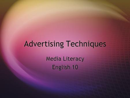 Advertising Techniques Media Literacy English 10 Media Literacy English 10.