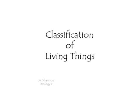 Classification of Living Things A. Shannon Biology I.