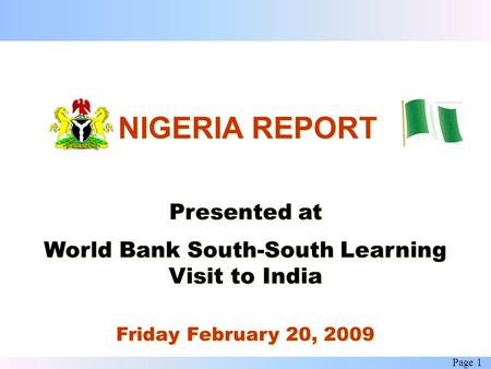 Page 1 NIGERIA REPORT Presented at World Bank South-South Learning Visit to India Friday February 20, 2009.