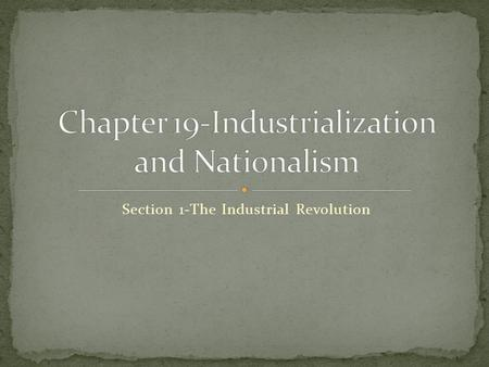 Section 1-The Industrial Revolution Key Events As you read this chapter, look for the key events in the development of industrialization and nationalism.