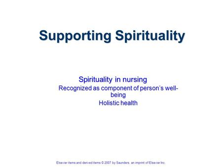 Elsevier items and derived items © 2007 by Saunders, an imprint of Elsevier Inc. Supporting Spirituality Spirituality in nursing Recognized as component.