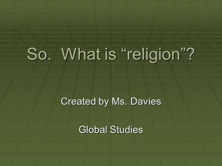 "So. What is ""religion""? Created by Ms. Davies Global Studies."
