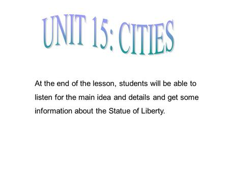 At the end of the lesson, students will be able to listen for the main idea and details and get some information about the Statue of Liberty.