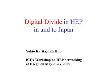 Digital Divide in HEP in and to Japan ICFA Workshop on HEP networking at Daegu on May 23-27, 2005.
