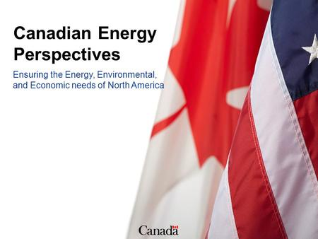 Ensuring the Energy, Environmental, and Economic needs of North America Canadian Energy Perspectives.