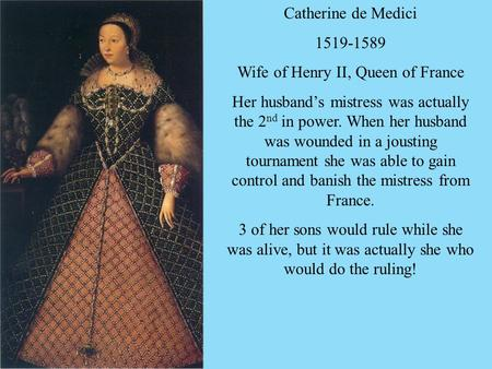 Catherine de Medici 1519-1589 Wife of Henry II, Queen of France Her husband's mistress was actually the 2 nd in power. When her husband was wounded in.