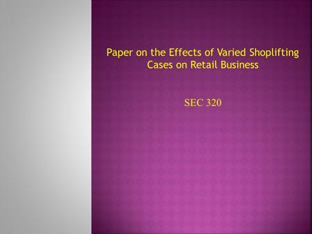 Paper on the Effects of Varied Shoplifting Cases on Retail Business SEC 320.