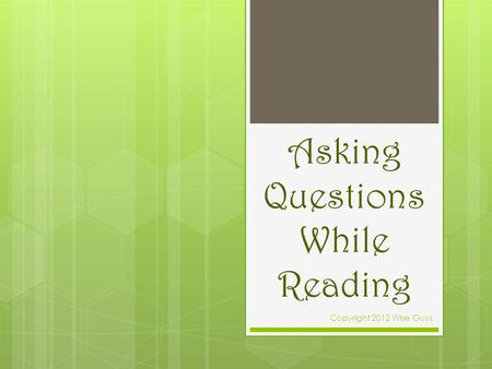 Asking Questions While Reading Copyright 2012 Wise Guys.