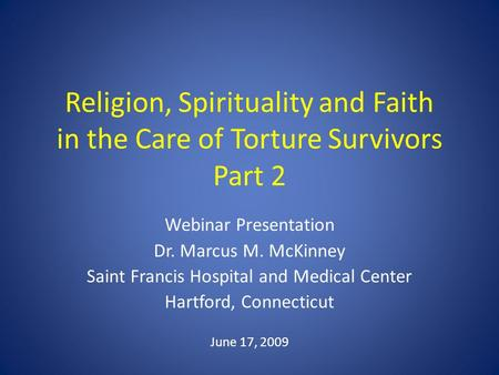 Religion, Spirituality and Faith in the Care of Torture Survivors Part 2 Webinar Presentation Dr. Marcus M. McKinney Saint Francis Hospital and Medical.