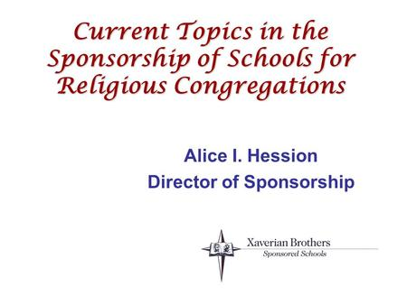Current Topics in the Sponsorship of Schools for Religious Congregations Alice I. Hession Director of Sponsorship.