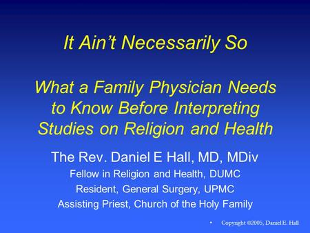 Copyright  2005, Daniel E. Hall It Ain't Necessarily So What a Family Physician Needs to Know Before Interpreting Studies on Religion and Health The.