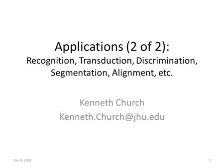 Applications (2 of 2): Recognition, Transduction, Discrimination, Segmentation, Alignment, etc. Kenneth Church Dec 9, 20091.