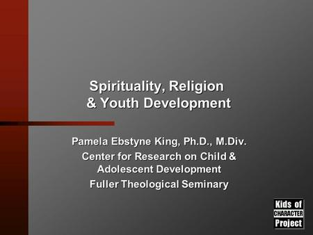 Spirituality, Religion & Youth Development Pamela Ebstyne King, Ph.D., M.Div. Center for Research on Child & Adolescent Development Fuller Theological.
