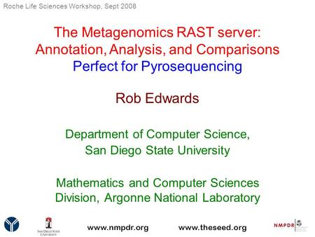 The Metagenomics RAST server: Annotation, Analysis, and Comparisons Perfect for Pyrosequencing Rob Edwards Department of Computer Science, San Diego State.