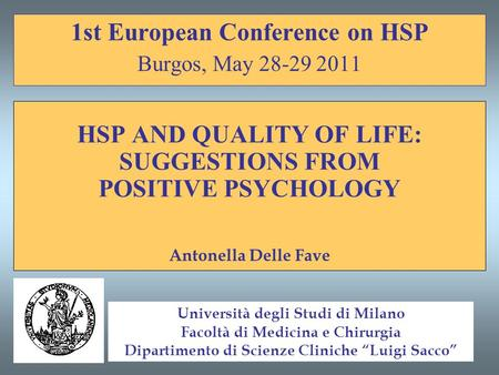 1st European Conference on HSP Burgos, May 28-29 2011 HSP AND QUALITY OF LIFE: SUGGESTIONS FROM POSITIVE PSYCHOLOGY Antonella Delle Fave Università degli.