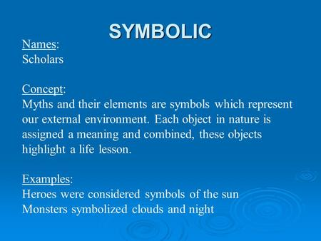 SYMBOLIC Names: Scholars Concept: Myths and their elements are symbols which represent our external environment. Each object in nature is assigned a meaning.