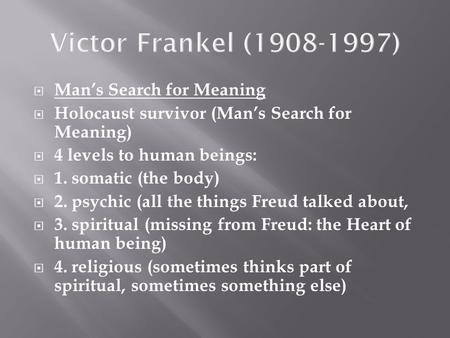  Man's Search for Meaning  Holocaust survivor (Man's Search for Meaning)  4 levels to human beings:  1. somatic (the body)  2. psychic (all the things.