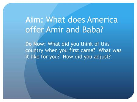 Aim: What does America offer Amir and Baba? Do Now: What did you think of this country when you first came? What was it like for you? How did you adjust?