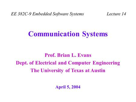 Prof. Brian L. Evans Dept. of Electrical and Computer Engineering The University of Texas at Austin EE 382C-9 Embedded Software Systems Lecture 14 Communication.