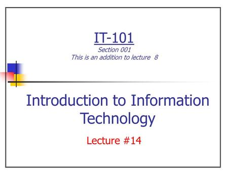 IT-101 Section 001 This is an addition to lecture 8 Lecture #14 Introduction to Information Technology.