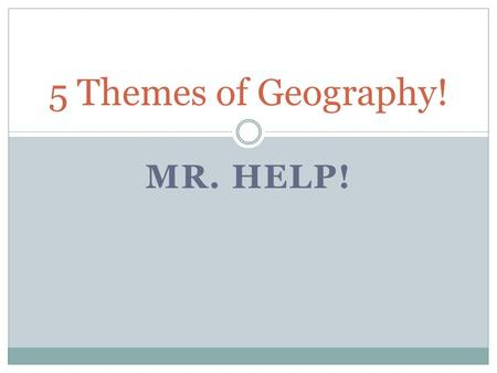 5 Themes of Geography! MR. HELP!.