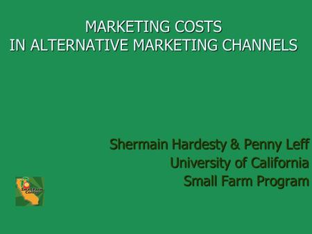 MARKETING COSTS IN ALTERNATIVE MARKETING CHANNELS Shermain Hardesty & Penny Leff University of California Small Farm Program.