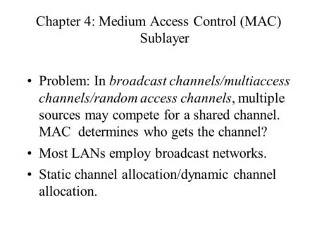 Chapter 4: Medium Access Control (MAC) Sublayer Problem: In broadcast channels/multiaccess channels/random access channels, multiple sources may compete.