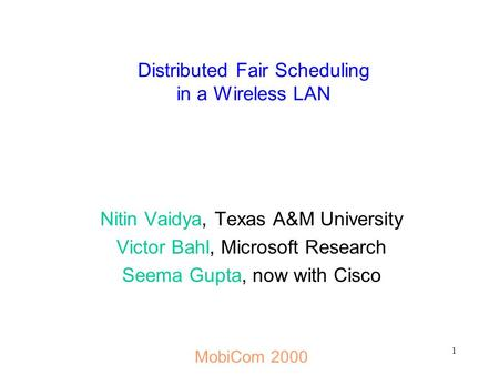 1 Distributed Fair Scheduling in a Wireless LAN Nitin Vaidya, Texas A&M University Victor Bahl, Microsoft Research Seema Gupta, now with Cisco MobiCom.