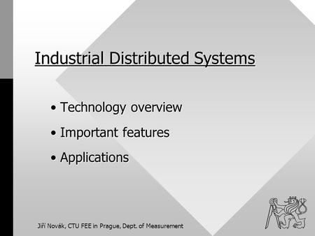 Jiří Novák, CTU FEE in Prague, Dept. of Measurement Industrial Distributed Systems Technology overview Technology overview Important features Important.