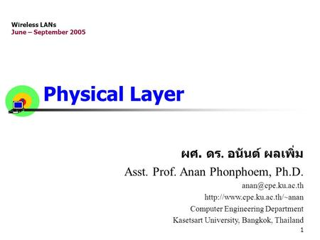 1 Physical Layer ผศ. ดร. อนันต์ ผลเพิ่ม Asst. Prof. Anan Phonphoem, Ph.D.  Computer Engineering Department.
