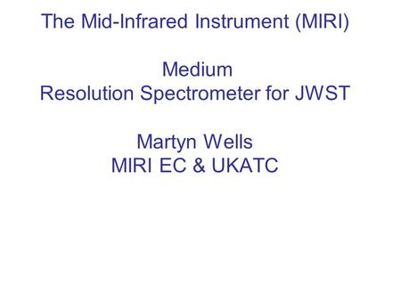 The Mid-Infrared Instrument (MIRI) Medium Resolution Spectrometer for JWST Martyn Wells MIRI EC & UKATC.