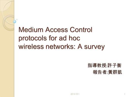 Medium Access Control protocols for ad hoc wireless networks: A survey 指導教授 : 許子衡 報告者 : 黃群凱 2015/10/11.