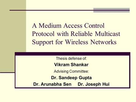 A Medium Access Control Protocol with Reliable Multicast Support for Wireless Networks Thesis defense of: Vikram Shankar Advising Committee: Dr. Sandeep.